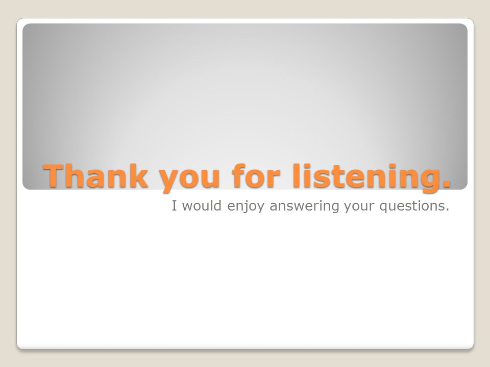 Thank you for listening. I would enjoy answering your questions.