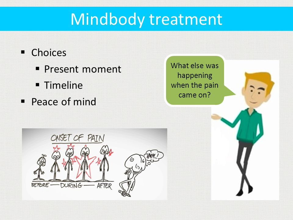  Choices  Present moment  Timeline  Peace of mind What else was happening when the pain came on.