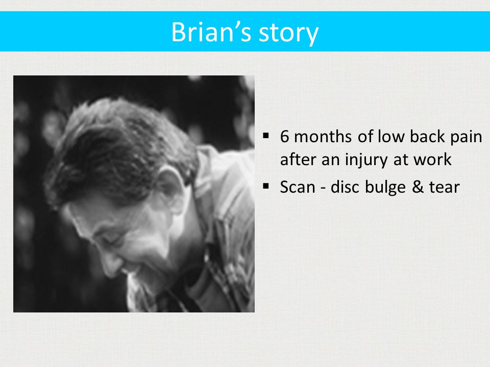  6 months of low back pain after an injury at work  Scan - disc bulge & tear Brian's story