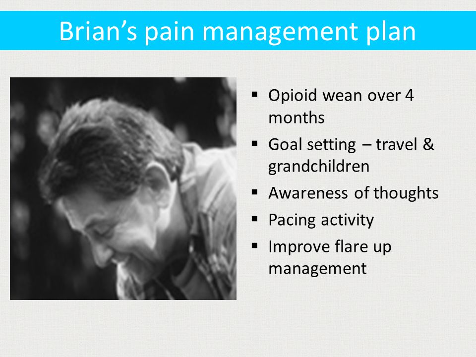  Opioid wean over 4 months  Goal setting – travel & grandchildren  Awareness of thoughts  Pacing activity  Improve flare up management Brian's pain management plan