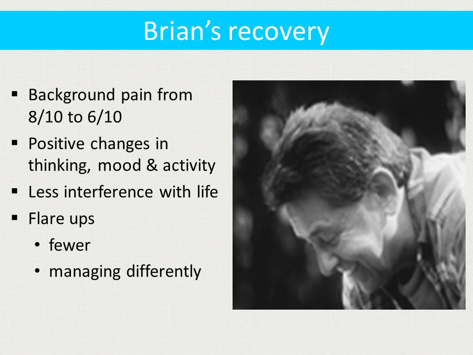  Background pain from 8/10 to 6/10  Positive changes in thinking, mood & activity  Less interference with life  Flare ups fewer managing differently Brian's recovery