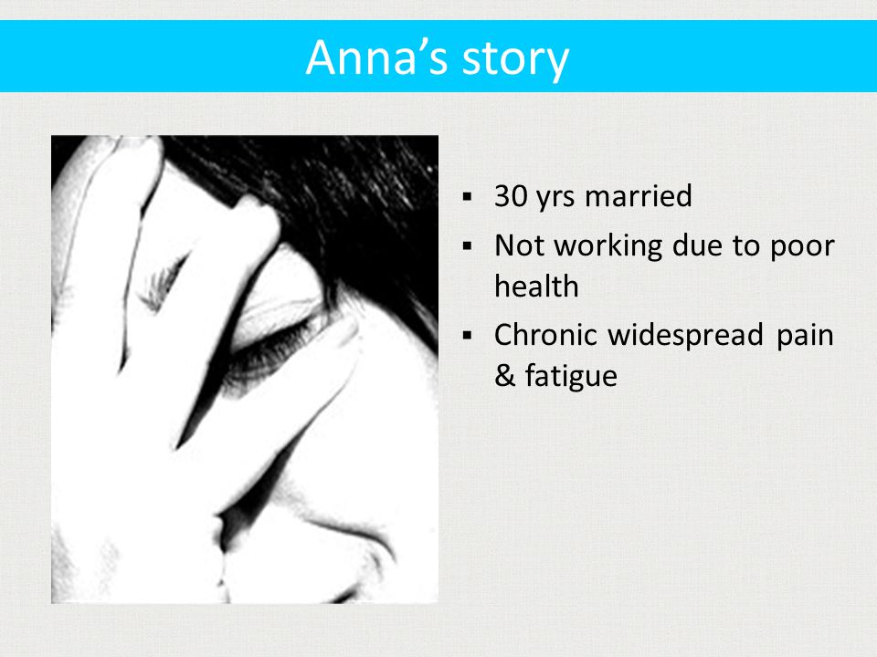  30 yrs married  Not working due to poor health  Chronic widespread pain & fatigue Anna's story