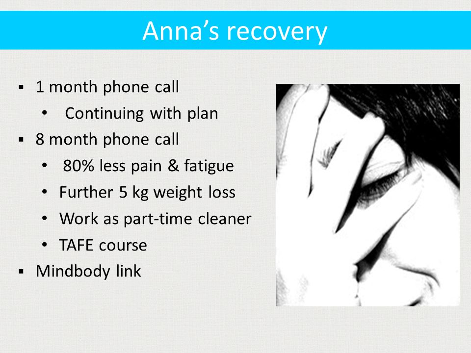  1 month phone call Continuing with plan  8 month phone call 80% less pain & fatigue Further 5 kg weight loss Work as part-time cleaner TAFE course  Mindbody link Anna's recovery