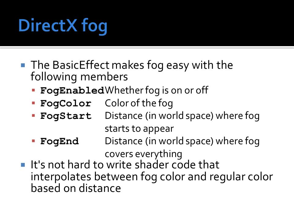  The BasicEffect makes fog easy with the following members  FogEnabled Whether fog is on or off  FogColor Color of the fog  FogStart Distance (in world space) where fog starts to appear  FogEnd Distance (in world space) where fog covers everything  It s not hard to write shader code that interpolates between fog color and regular color based on distance