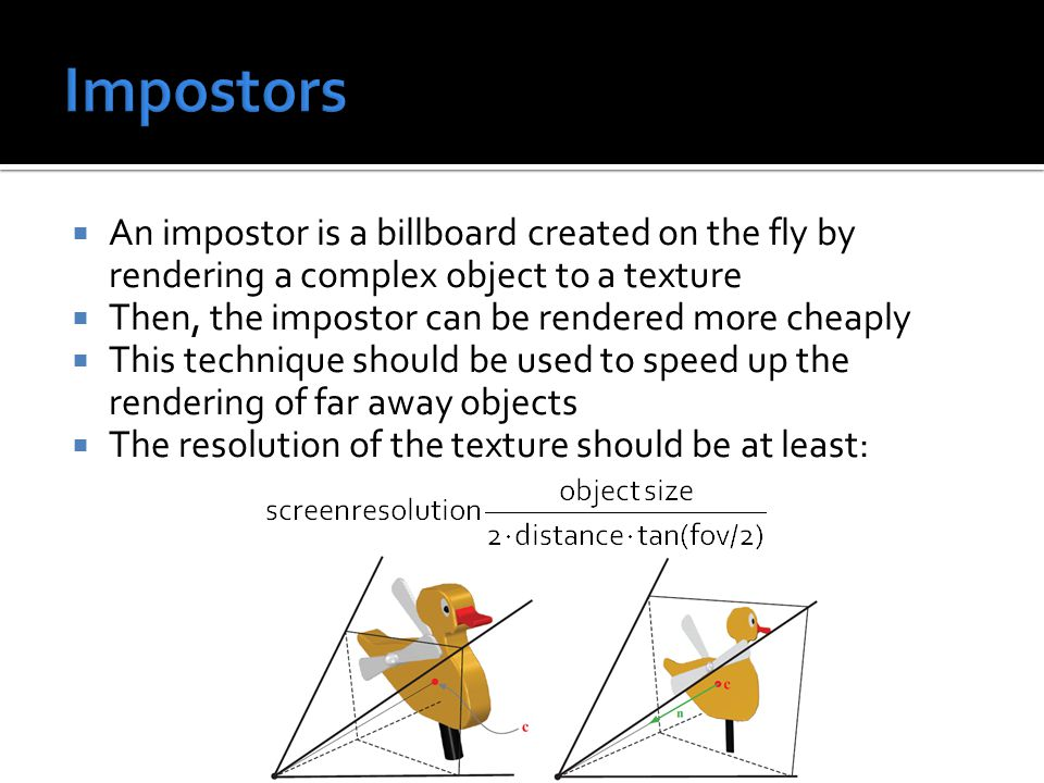  An impostor is a billboard created on the fly by rendering a complex object to a texture  Then, the impostor can be rendered more cheaply  This technique should be used to speed up the rendering of far away objects  The resolution of the texture should be at least: