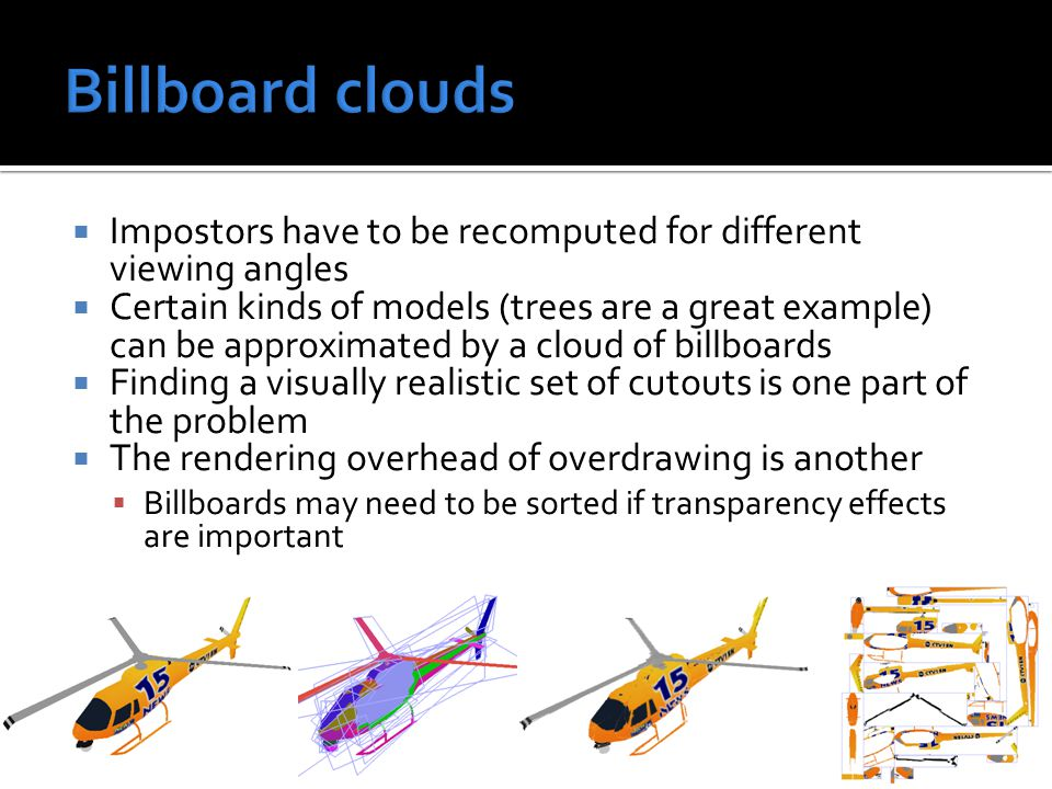  Impostors have to be recomputed for different viewing angles  Certain kinds of models (trees are a great example) can be approximated by a cloud of billboards  Finding a visually realistic set of cutouts is one part of the problem  The rendering overhead of overdrawing is another  Billboards may need to be sorted if transparency effects are important