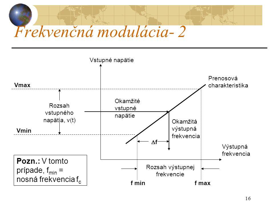16 Frekvenčná modulácia- 2 Výstupná frekvencia Vstupné napätie Prenosová charakteristika Vmax Vmin Rozsah vstupného napätia, v(t) Rozsah výstupnej frekvencie f minf max Okamžité vstupné napätie Okamžitá výstupná frekvencia ff Pozn.: V tomto prípade, f min = nosná frekvencia f c