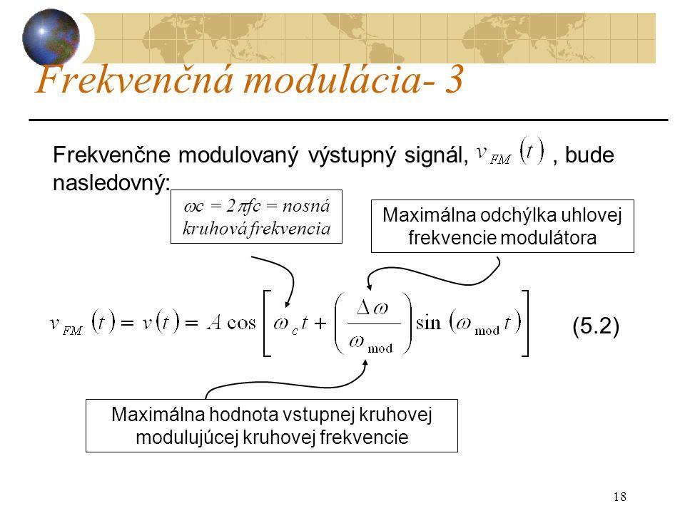 18 Frekvenčná modulácia- 3 Frekvenčne modulovaný výstupný signál,, bude nasledovný: (5.2) Maximálna odchýlka uhlovej frekvencie modulátora  c = 2  fc = nosná kruhová frekvencia Maximálna hodnota vstupnej kruhovej modulujúcej kruhovej frekvencie
