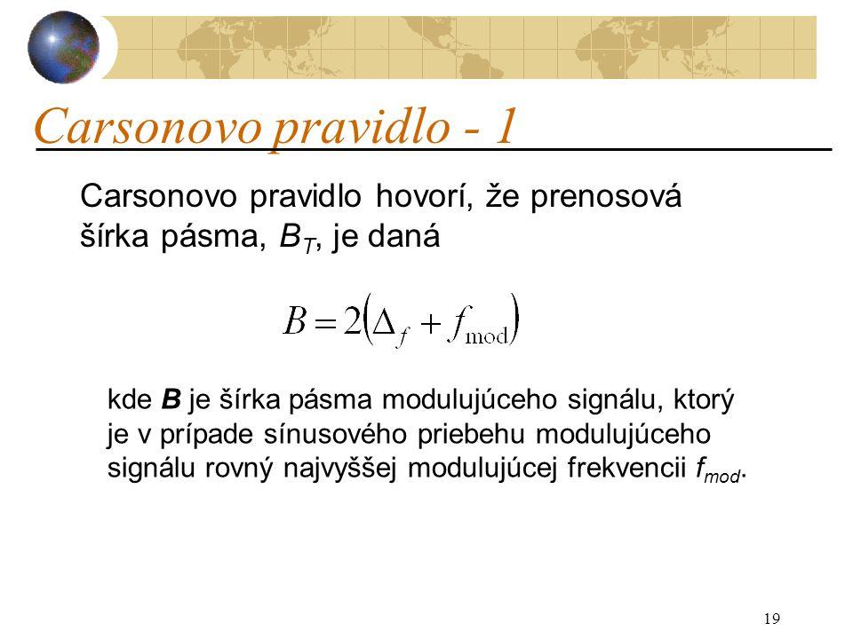 19 Carsonovo pravidlo - 1 Carsonovo pravidlo hovorí, že prenosová šírka pásma, B T, je daná kde B je šírka pásma modulujúceho signálu, ktorý je v prípade sínusového priebehu modulujúceho signálu rovný najvyššej modulujúcej frekvencii f mod.