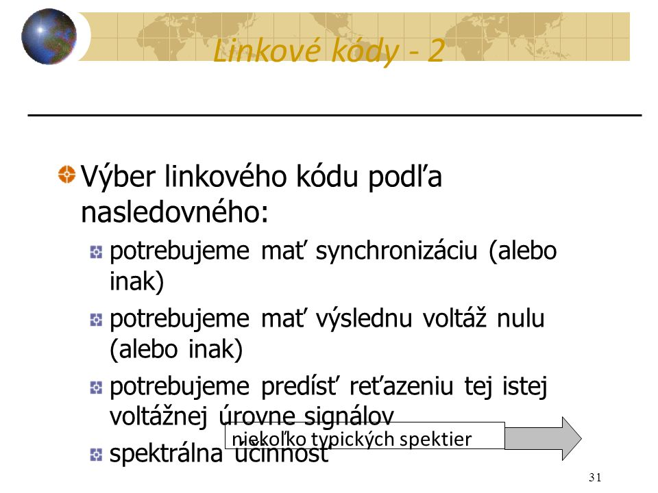 31 Výber linkového kódu podľa nasledovného: potrebujeme mať synchronizáciu (alebo inak) potrebujeme mať výslednu voltáž nulu (alebo inak) potrebujeme predísť reťazeniu tej istej voltážnej úrovne signálov spektrálna účinnosť niekoľko typických spektier Linkové kódy - 2