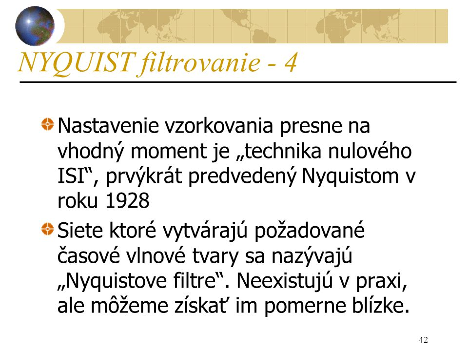 """42 NYQUIST filtrovanie - 4 Nastavenie vzorkovania presne na vhodný moment je """"technika nulového ISI , prvýkrát predvedený Nyquistom v roku 1928 Siete ktoré vytvárajú požadované časové vlnové tvary sa nazývajú """"Nyquistove filtre ."""