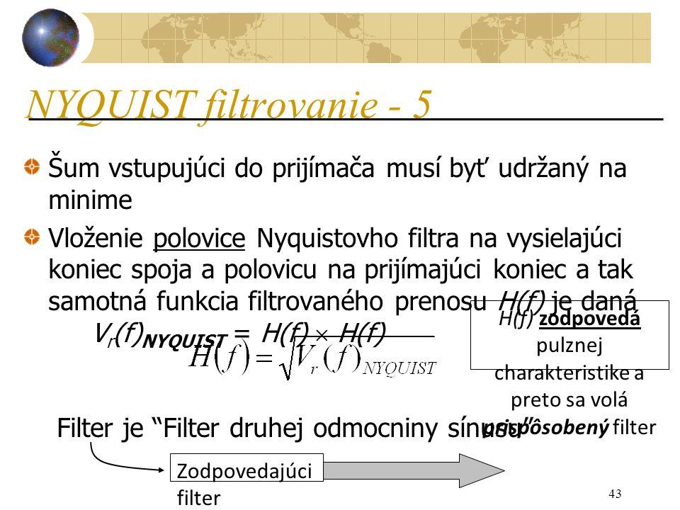 43 NYQUIST filtrovanie - 5 Šum vstupujúci do prijímača musí byť udržaný na minime Vloženie polovice Nyquistovho filtra na vysielajúci koniec spoja a polovicu na prijímajúci koniec a tak samotná funkcia filtrovaného prenosu H(f) je daná V r (f) NYQUIST = H(f)  H(f) Filter je Filter druhej odmocniny sínusu H(f) zodpovedá pulznej charakteristike a preto sa volá prispôsobený filter Zodpovedajúci filter