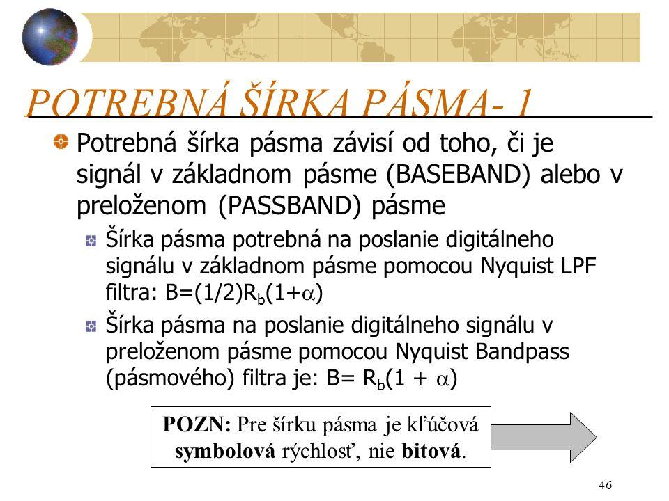 46 POTREBNÁ ŠÍRKA PÁSMA- 1 Potrebná šírka pásma závisí od toho, či je signál v základnom pásme (BASEBAND) alebo v preloženom (PASSBAND) pásme Šírka pásma potrebná na poslanie digitálneho signálu v základnom pásme pomocou Nyquist LPF filtra: B=(1/2)R b (1+  ) Šírka pásma na poslanie digitálneho signálu v preloženom pásme pomocou Nyquist Bandpass (pásmového) filtra je: B= R b (1 +  ) POZN: Pre šírku pásma je kľúčová symbolová rýchlosť, nie bitová.