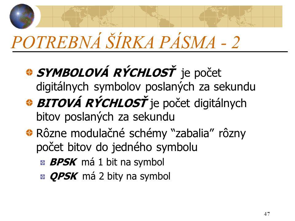 47 POTREBNÁ ŠÍRKA PÁSMA - 2 SYMBOLOVÁ RÝCHLOSŤ je počet digitálnych symbolov poslaných za sekundu BITOVÁ RÝCHLOSŤ je počet digitálnych bitov poslaných za sekundu Rôzne modulačné schémy zabalia rôzny počet bitov do jedného symbolu BPSK má 1 bit na symbol QPSK má 2 bity na symbol