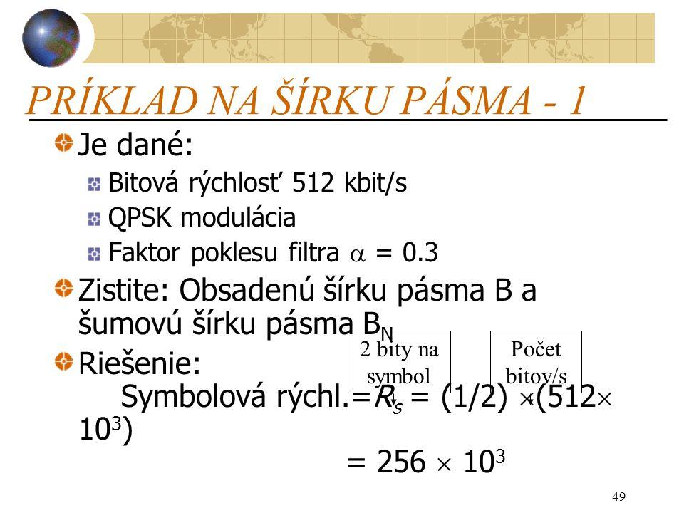 49 PRÍKLAD NA ŠÍRKU PÁSMA - 1 Je dané: Bitová rýchlosť 512 kbit/s QPSK modulácia Faktor poklesu filtra  = 0.3 Zistite: Obsadenú šírku pásma B a šumovú šírku pásma B N Riešenie: Symbolová rýchl.=R s = (1/2)  (512  10 3 ) = 256  10 3 2 bity na symbol Počet bitov/s