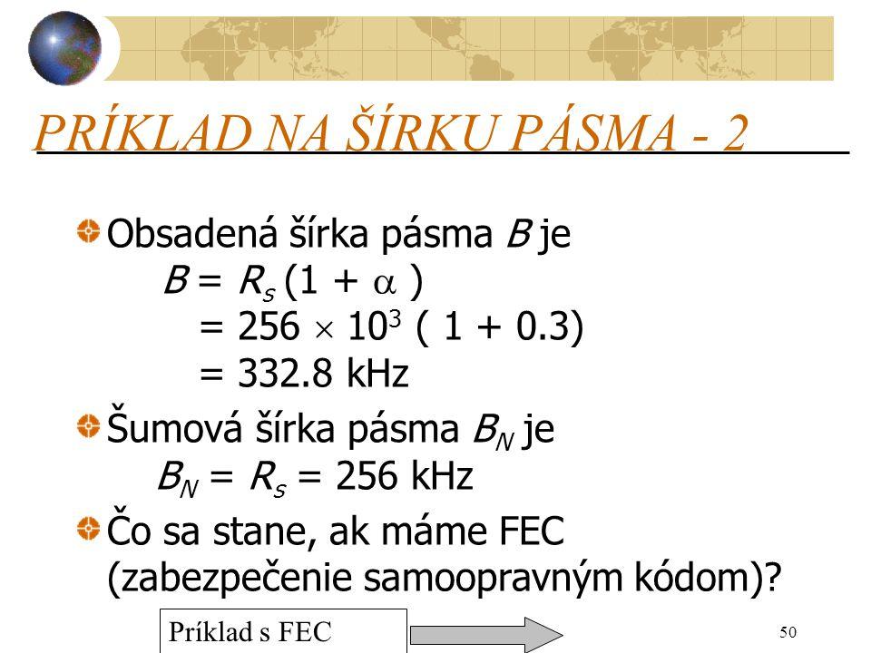 50 PRÍKLAD NA ŠÍRKU PÁSMA - 2 Obsadená šírka pásma B je B = R s (1 +  ) = 256  10 3 ( 1 + 0.3) = 332.8 kHz Šumová šírka pásma B N je B N = R s = 256 kHz Čo sa stane, ak máme FEC (zabezpečenie samoopravným kódom).