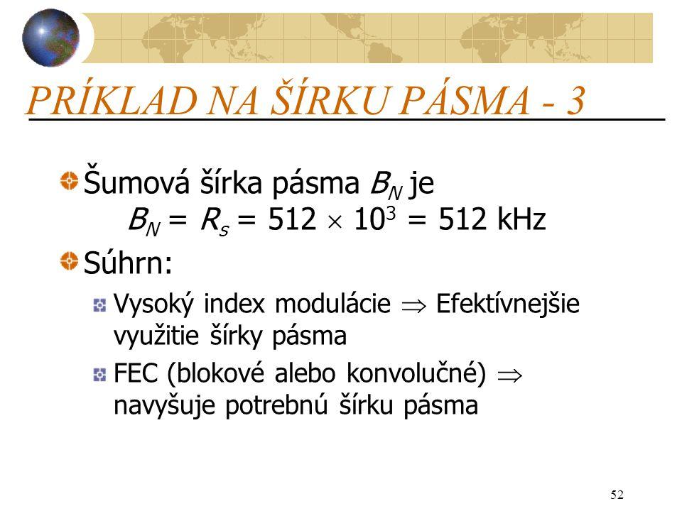 52 PRÍKLAD NA ŠÍRKU PÁSMA - 3 Šumová šírka pásma B N je B N = R s = 512  10 3 = 512 kHz Súhrn: Vysoký index modulácie  Efektívnejšie využitie šírky pásma FEC (blokové alebo konvolučné)  navyšuje potrebnú šírku pásma