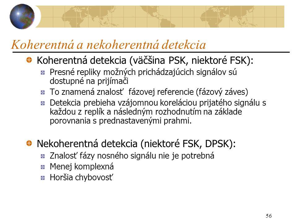 56 Koherentná a nekoherentná detekcia Koherentná detekcia (väčšina PSK, niektoré FSK): Presné repliky možných prichádzajúcich signálov sú dostupné na prijímači To znamená znalosť fázovej referencie (fázový záves) Detekcia prebieha vzájomnou koreláciou prijatého signálu s každou z replík a následným rozhodnutím na základe porovnania s prednastavenými prahmi.