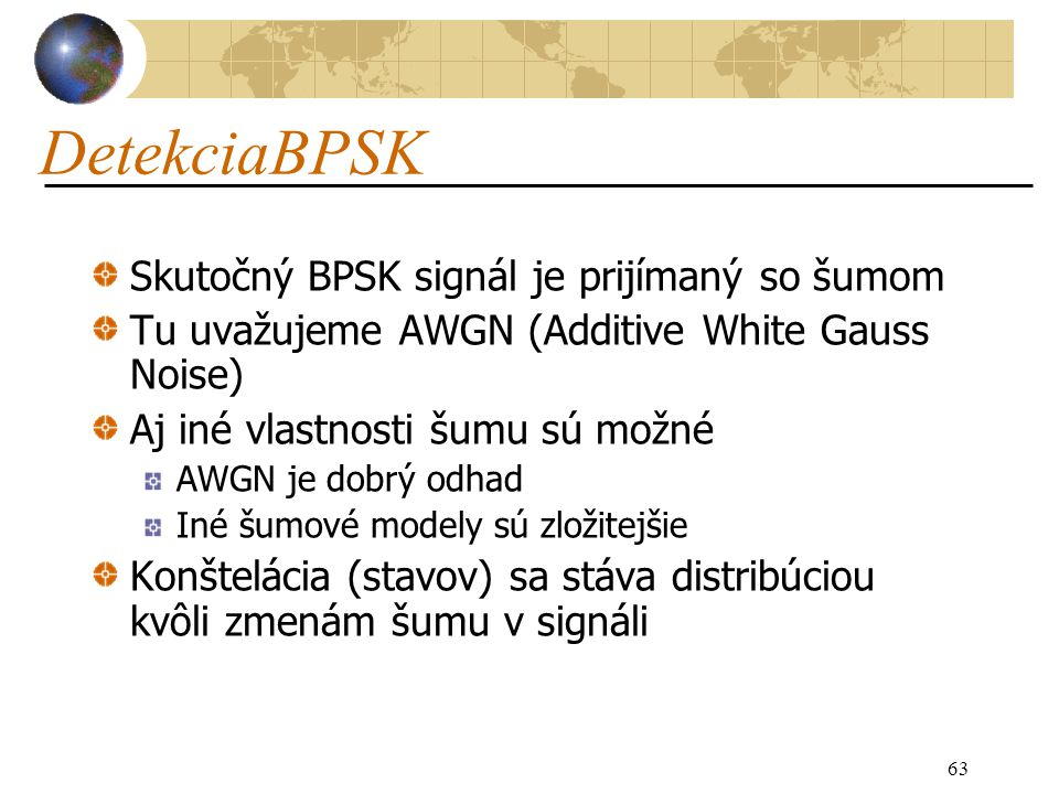 63 DetekciaBPSK Skutočný BPSK signál je prijímaný so šumom Tu uvažujeme AWGN (Additive White Gauss Noise) Aj iné vlastnosti šumu sú možné AWGN je dobrý odhad Iné šumové modely sú zložitejšie Konštelácia (stavov) sa stáva distribúciou kvôli zmenám šumu v signáli