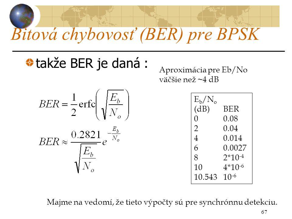 Bitová chybovosť (BER) pre BPSK takže BER je daná : 67 E b /N o (dB)BER 00.08 20.04 40.014 60.0027 82*10 -4 104*10 -6 10.54310 -6 Aproximácia pre Eb/No väčšie než ~4 dB Majme na vedomí, že tieto výpočty sú pre synchrónnu detekciu.
