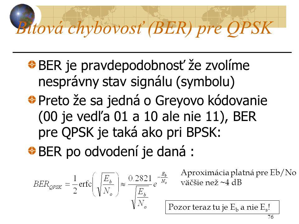 Bitová chybovosť (BER) pre QPSK BER je pravdepodobnosť že zvolíme nesprávny stav signálu (symbolu) Preto že sa jedná o Greyovo kódovanie (00 je vedľa 01 a 10 ale nie 11), BER pre QPSK je taká ako pri BPSK: BER po odvodení je daná : 76 Aproximácia platná pre Eb/No väčšie než ~4 dB Pozor teraz tu je E b a nie E s !