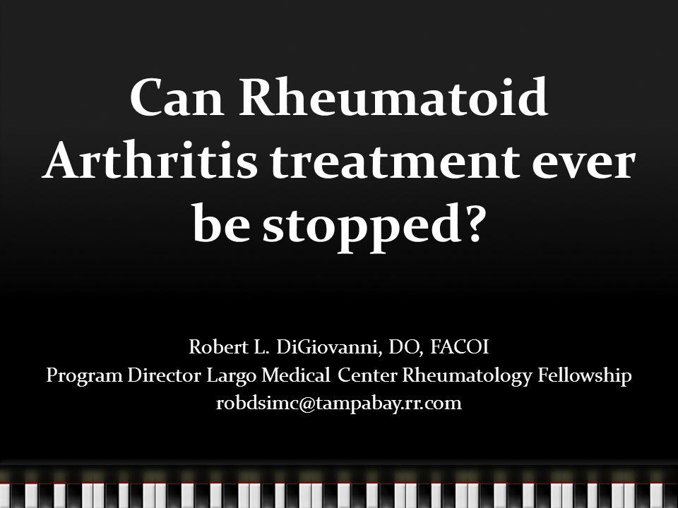 Can Rheumatoid Arthritis treatment ever be stopped.