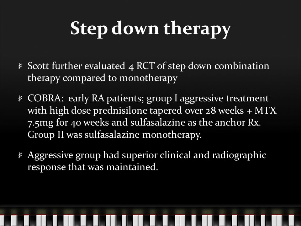 Step down therapy Scott further evaluated 4 RCT of step down combination therapy compared to monotherapy COBRA: early RA patients; group I aggressive treatment with high dose prednisilone tapered over 28 weeks + MTX 7.5mg for 40 weeks and sulfasalazine as the anchor Rx.