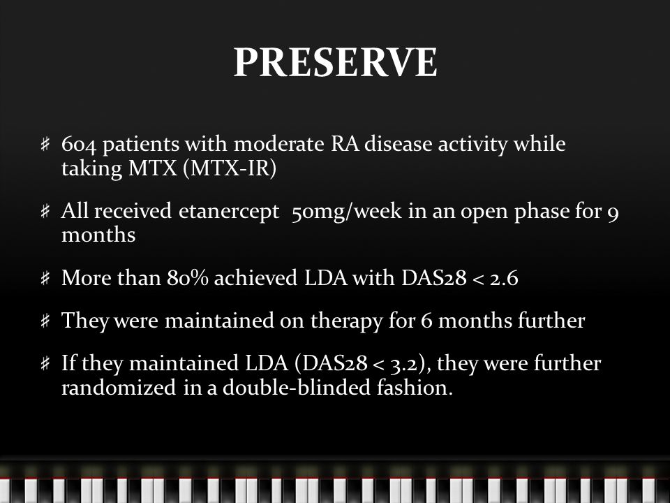 PRESERVE 604 patients with moderate RA disease activity while taking MTX (MTX-IR) All received etanercept 50mg/week in an open phase for 9 months More than 80% achieved LDA with DAS28 < 2.6 They were maintained on therapy for 6 months further If they maintained LDA (DAS28 < 3.2), they were further randomized in a double-blinded fashion.