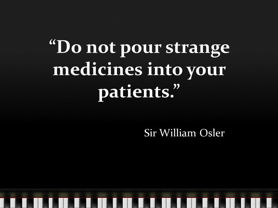 Do not pour strange medicines into your patients. Sir William Osler