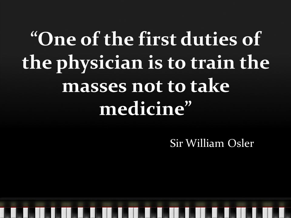 One of the first duties of the physician is to train the masses not to take medicine Sir William Osler