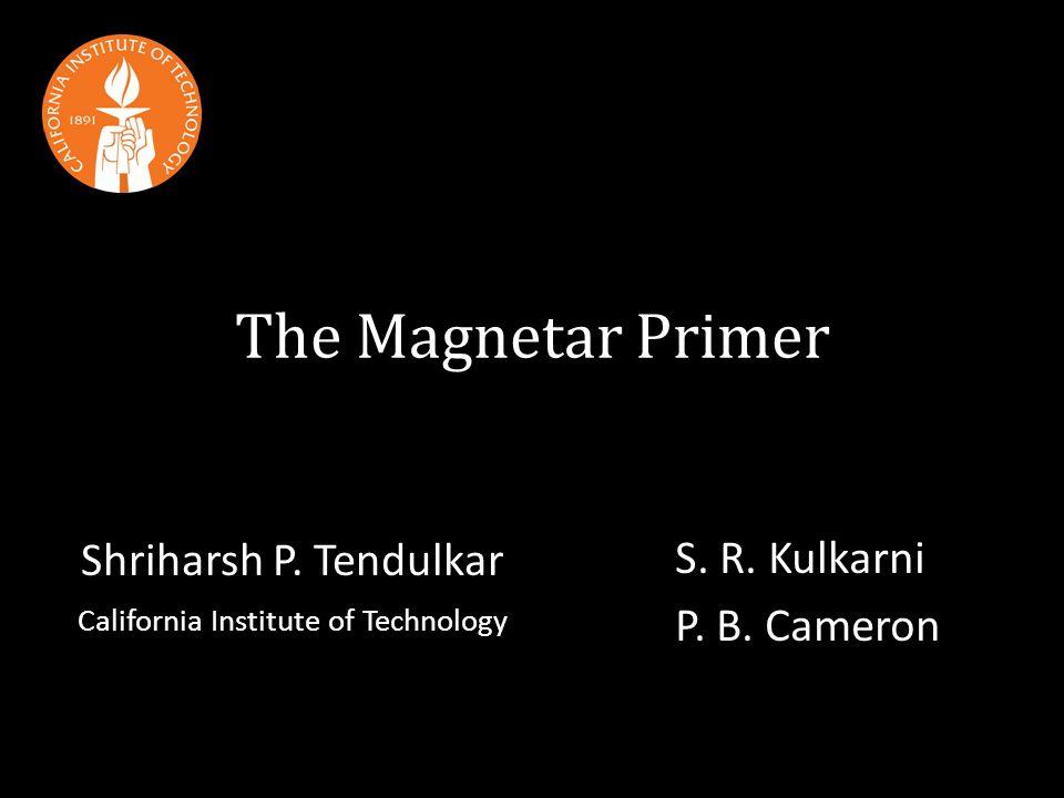 The Magnetar Primer Shriharsh P.Tendulkar California Institute of Technology S.