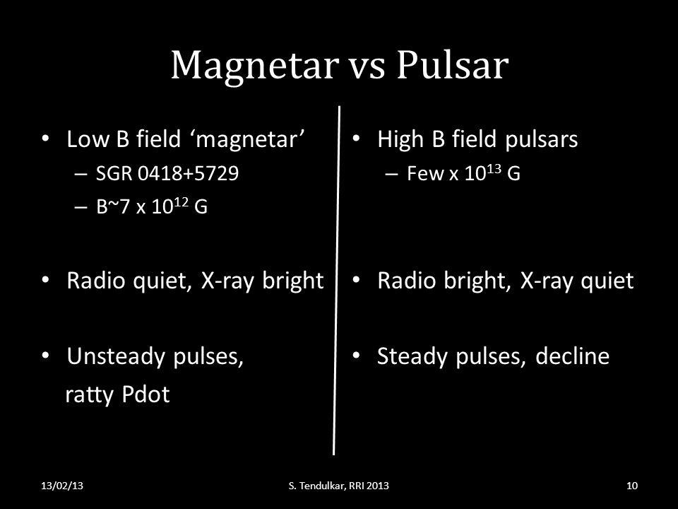 Magnetar vs Pulsar Low B field 'magnetar' – SGR 0418+5729 – B~7 x 10 12 G Radio quiet, X-ray bright Unsteady pulses, ratty Pdot High B field pulsars – Few x 10 13 G Radio bright, X-ray quiet Steady pulses, decline 13/02/13S.