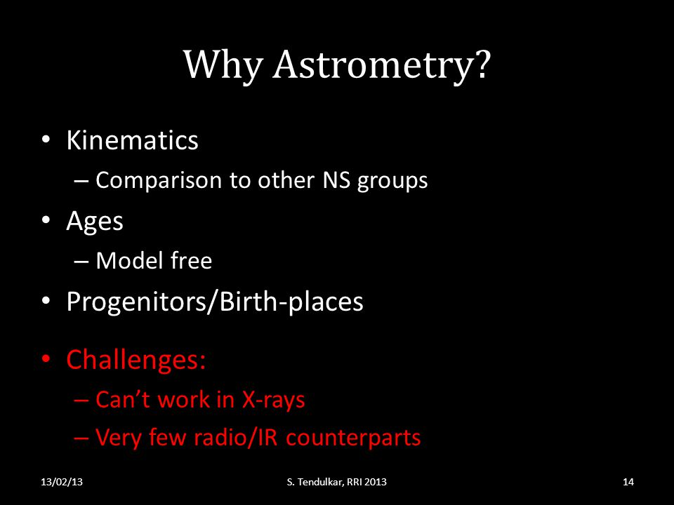 Why Astrometry? Kinematics – Comparison to other NS groups Ages – Model free Progenitors/Birth-places 13/02/13S. Tendulkar, RRI 2013 Challenges: – Can