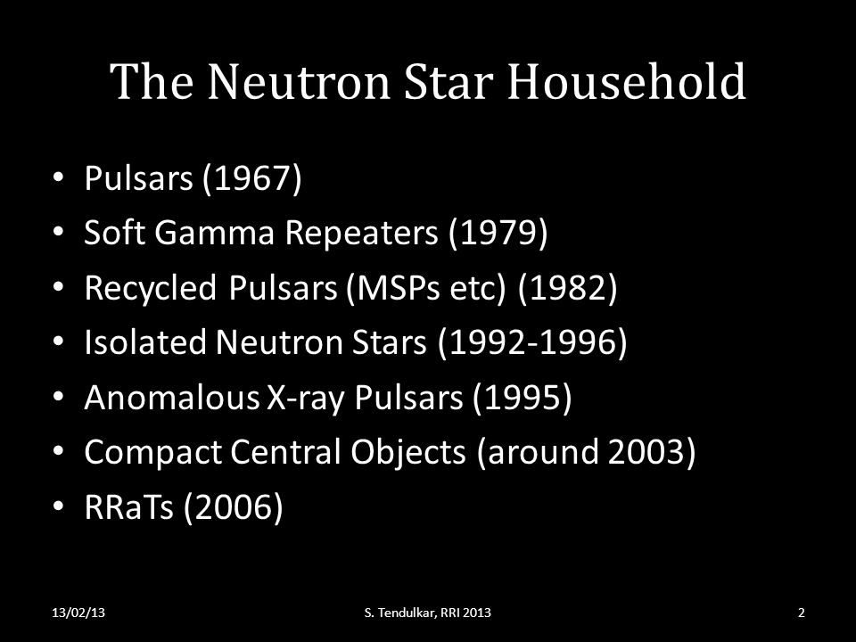 The Neutron Star Household Pulsars (1967) Soft Gamma Repeaters (1979) Recycled Pulsars (MSPs etc) (1982) Isolated Neutron Stars (1992-1996) Anomalous