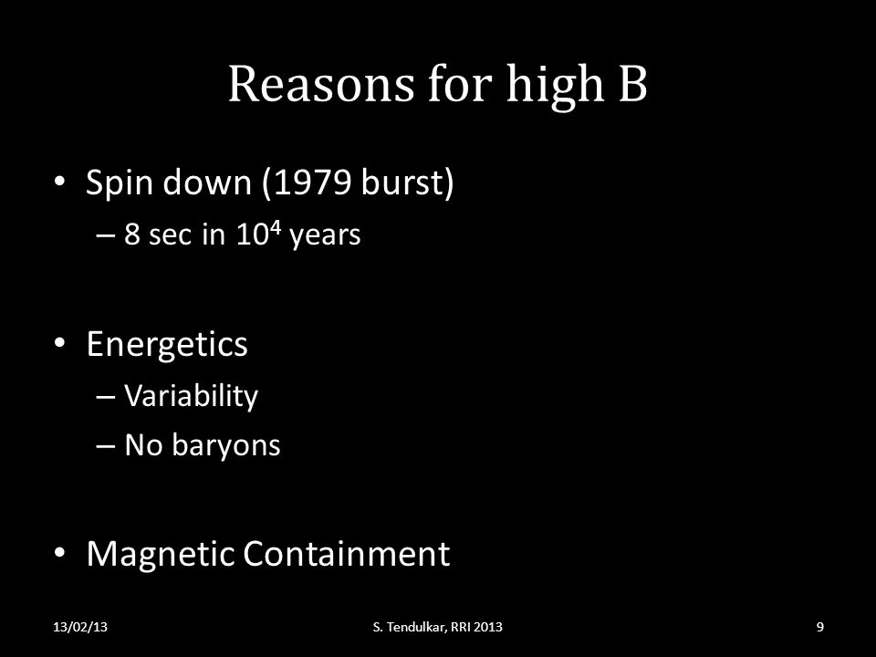 Reasons for high B Spin down (1979 burst) – 8 sec in 10 4 years Energetics – Variability – No baryons Magnetic Containment 13/02/13S. Tendulkar, RRI 2