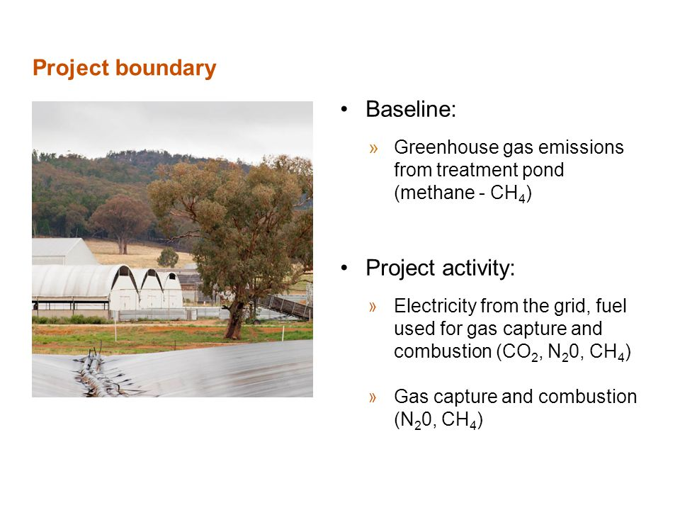 Project boundary Baseline: »Greenhouse gas emissions from treatment pond (methane - CH 4 ) Project activity: » Electricity from the grid, fuel used for gas capture and combustion (CO 2, N 2 0, CH 4 ) » Gas capture and combustion (N 2 0, CH 4 )