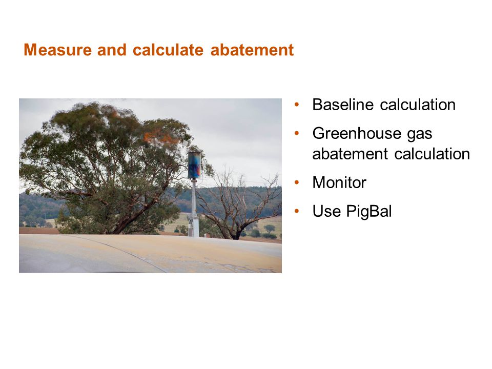 Measure and calculate abatement Baseline calculation Greenhouse gas abatement calculation Monitor Use PigBal