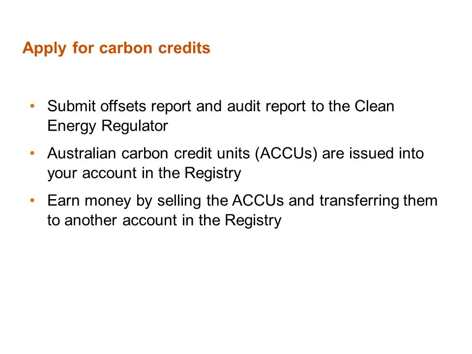Apply for carbon credits Submit offsets report and audit report to the Clean Energy Regulator Australian carbon credit units (ACCUs) are issued into your account in the Registry Earn money by selling the ACCUs and transferring them to another account in the Registry