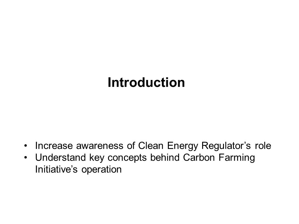 Introduction Increase awareness of Clean Energy Regulator's role Understand key concepts behind Carbon Farming Initiative's operation
