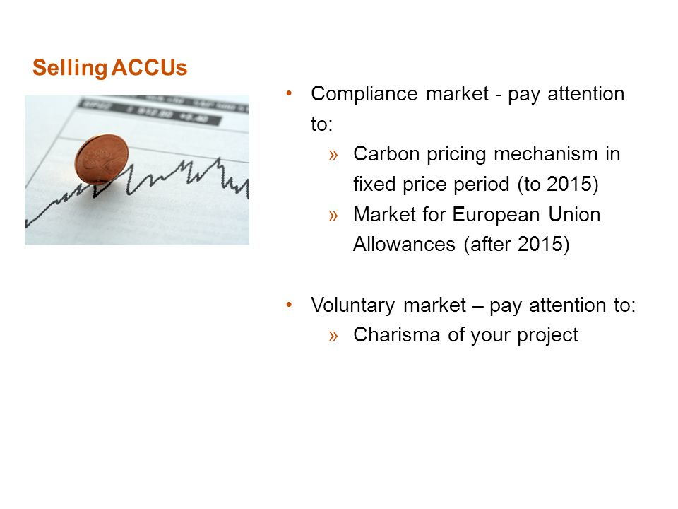 Selling ACCUs Compliance market - pay attention to: »Carbon pricing mechanism in fixed price period (to 2015) »Market for European Union Allowances (after 2015) Voluntary market – pay attention to: »Charisma of your project