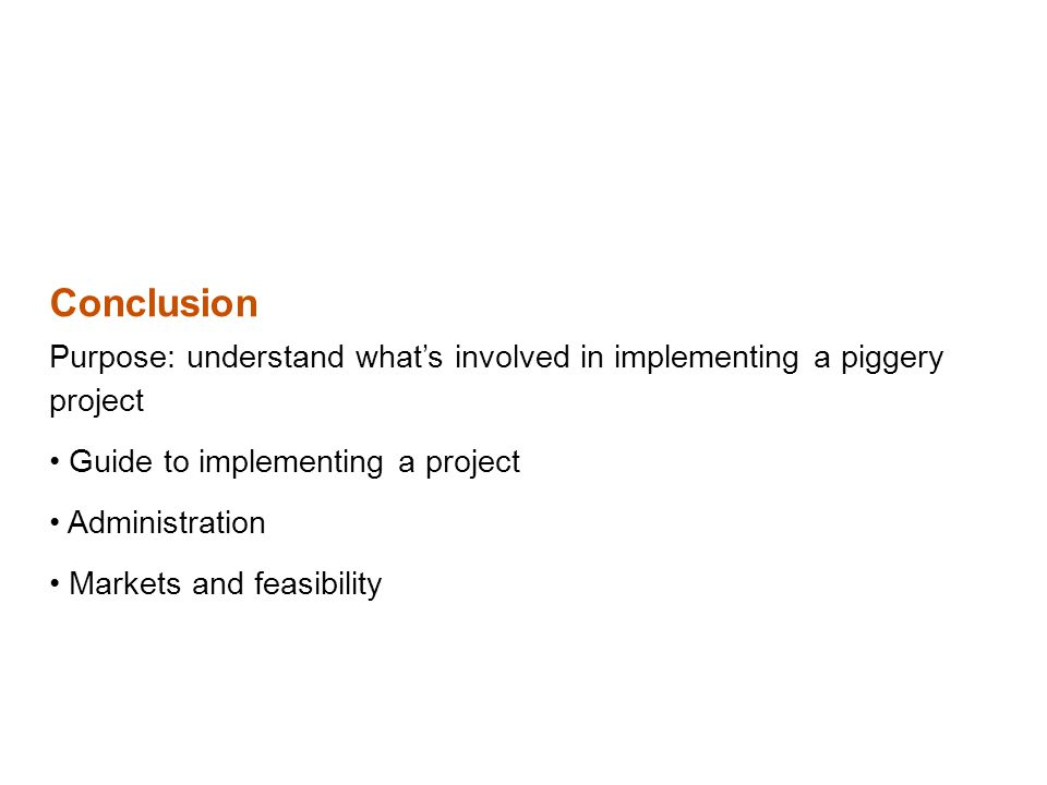 Conclusion Purpose: understand what's involved in implementing a piggery project Guide to implementing a project Administration Markets and feasibility