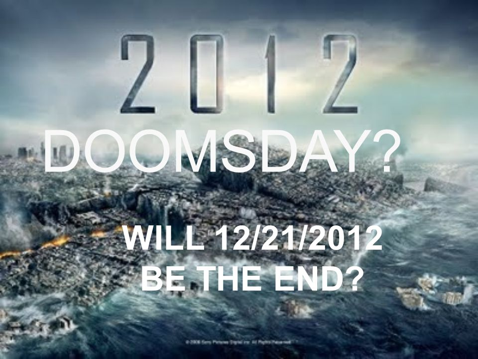 DOOMSDAY? WILL 12/21/2012 BE THE END?