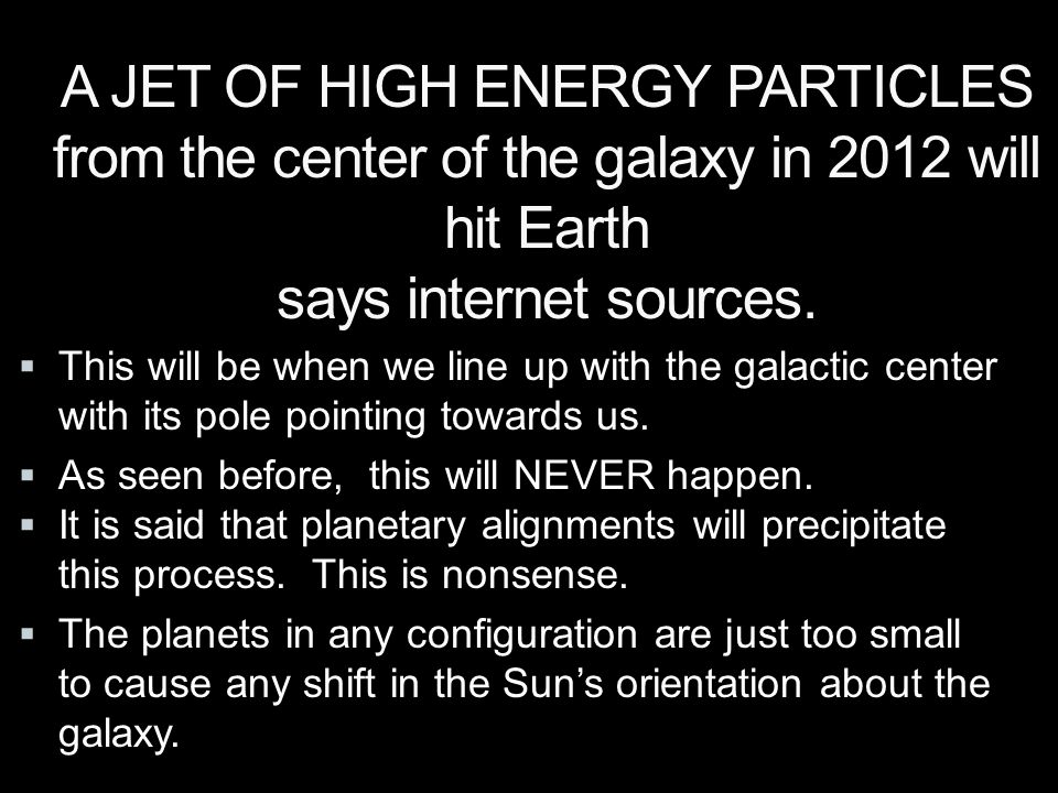 A JET OF HIGH ENERGY PARTICLES from the center of the galaxy in 2012 will hit Earth says internet sources.