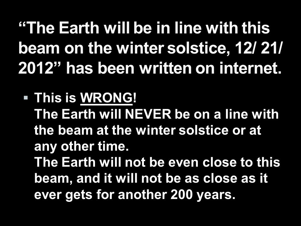 The Earth will be in line with this beam on the winter solstice, 12/ 21/ 2012 has been written on internet.