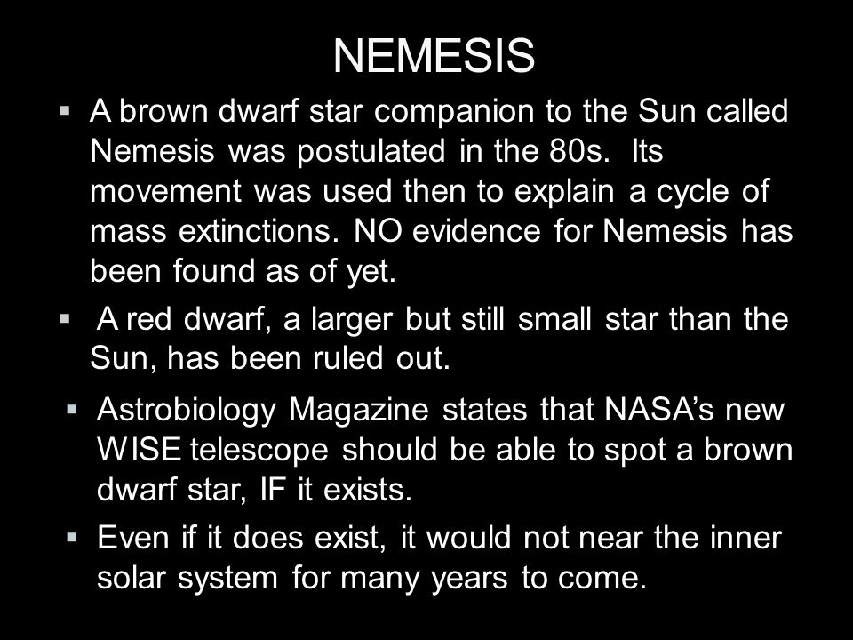 NEMESIS  A brown dwarf star companion to the Sun called Nemesis was postulated in the 80s.