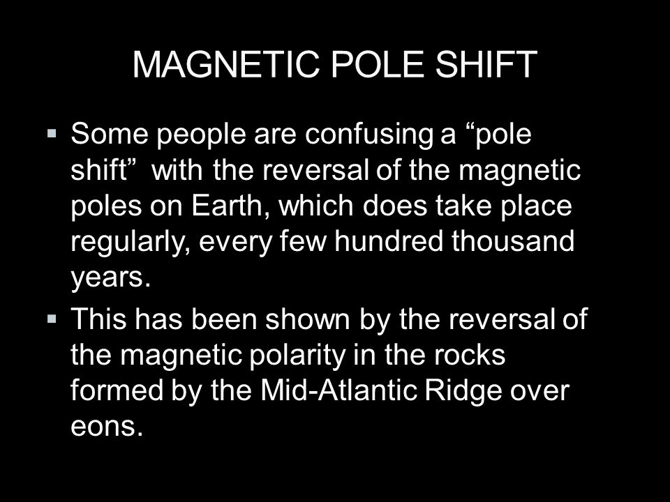 MAGNETIC POLE SHIFT  Some people are confusing a pole shift with the reversal of the magnetic poles on Earth, which does take place regularly, every few hundred thousand years.