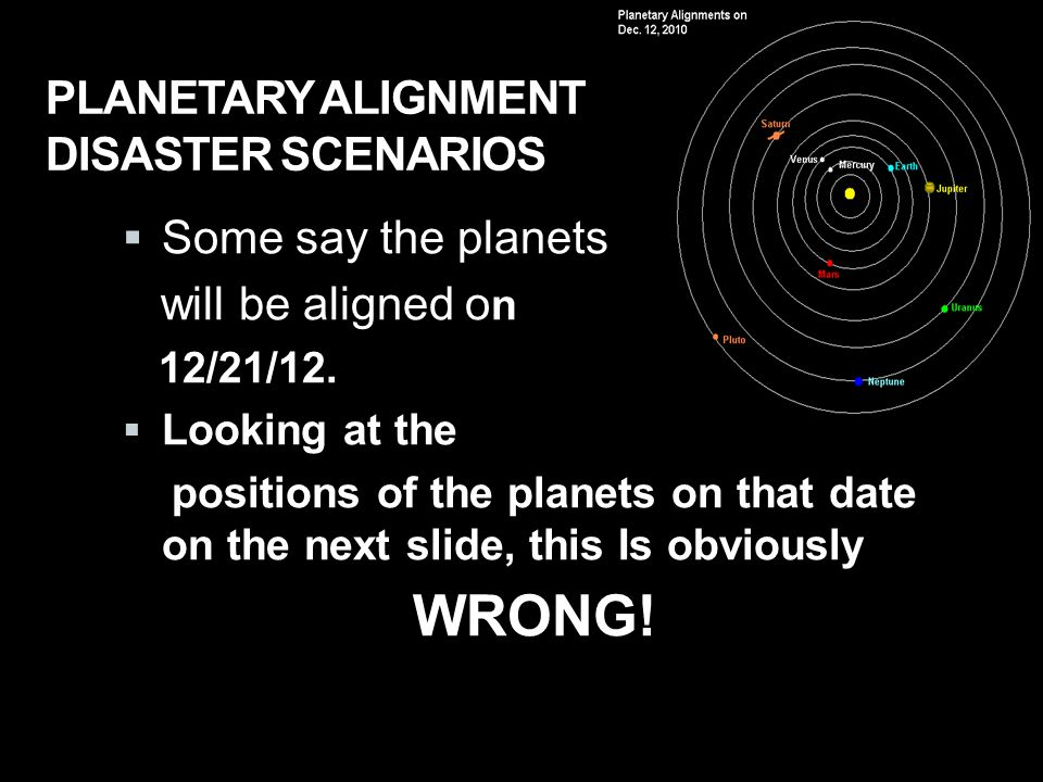 PLANETARY ALIGNMENT DISASTER SCENARIOS  Some say the planets will be aligned o n 12/21/12.