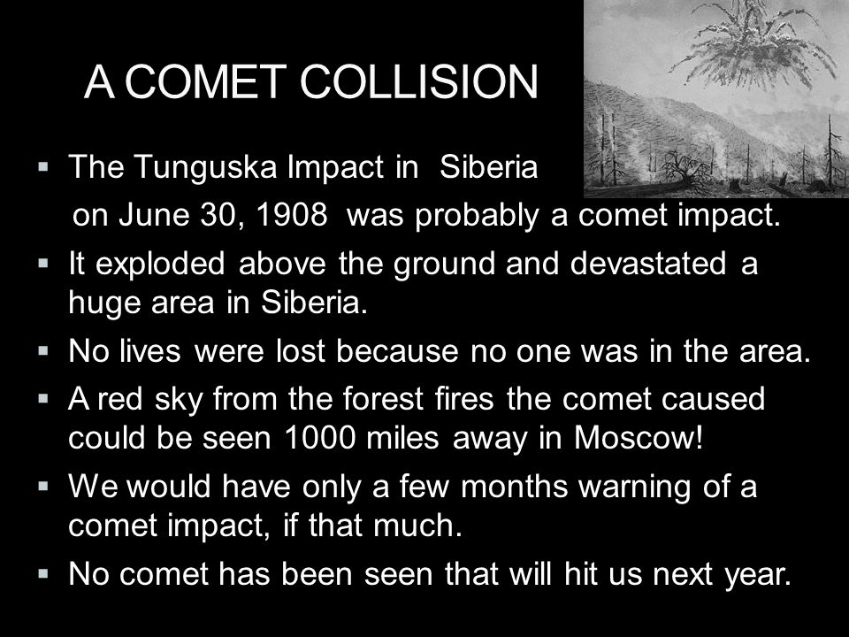 A COMET COLLISION  The Tunguska Impact in Siberia on June 30, 1908 was probably a comet impact.