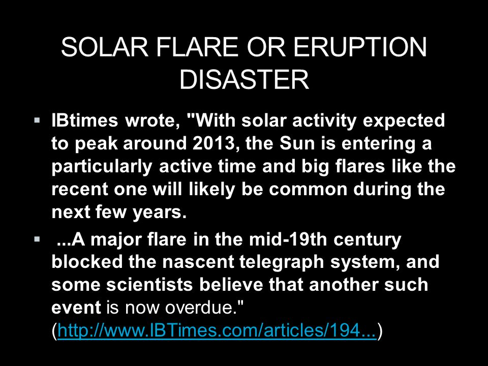 SOLAR FLARE OR ERUPTION DISASTER  IBtimes wrote, With solar activity expected to peak around 2013, the Sun is entering a particularly active time and big flares like the recent one will likely be common during the next few years.