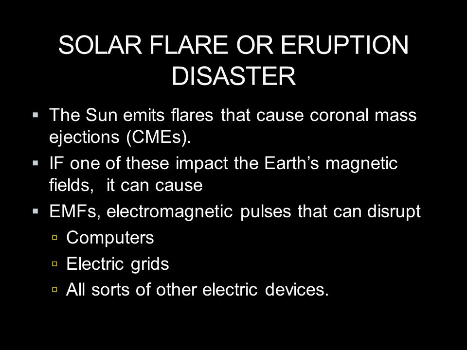 SOLAR FLARE OR ERUPTION DISASTER  The Sun emits flares that cause coronal mass ejections (CMEs).